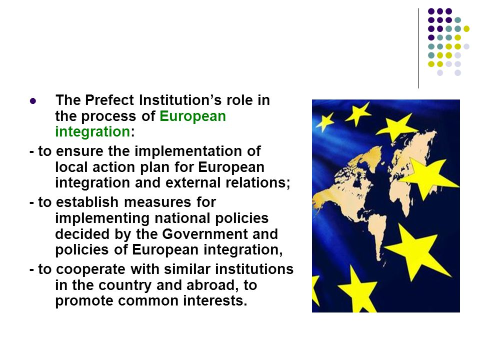 The Prefect Institution's role in the process of European integration: - to ensure the implementation of local action plan for European integration and external relations; - to establish measures for implementing national policies decided by the Government and policies of European integration, - to cooperate with similar institutions in the country and abroad, to promote common interests.