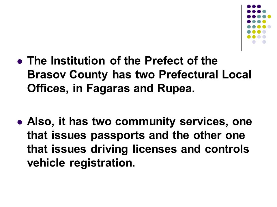 The Institution of the Prefect of the Brasov County has two Prefectural Local Offices, in Fagaras and Rupea. Also, it has two community services, one