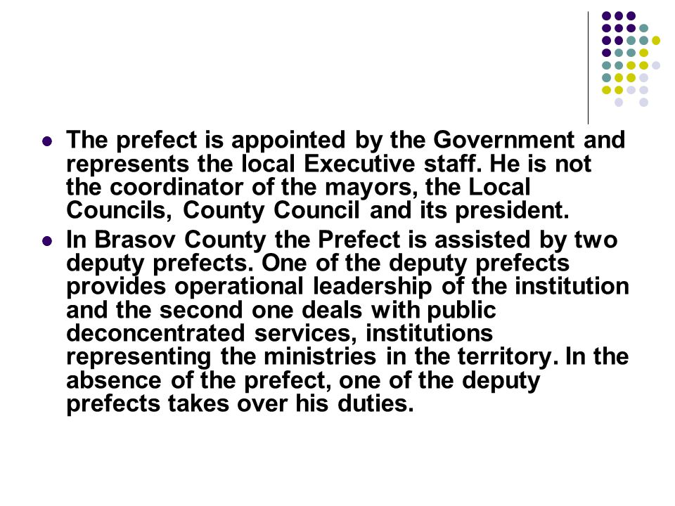 The prefect is appointed by the Government and represents the local Executive staff. He is not the coordinator of the mayors, the Local Councils, Coun
