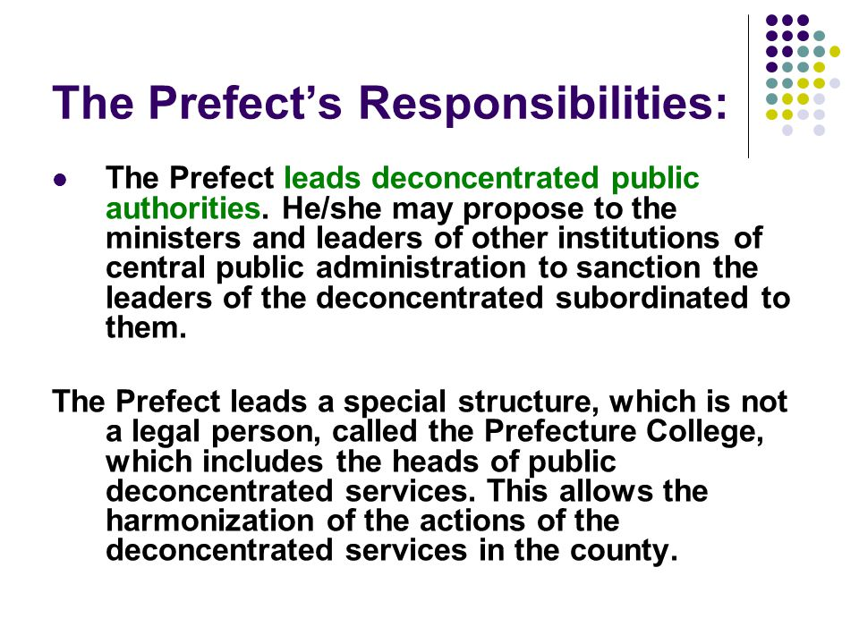 The Prefect's Responsibilities: The Prefect leads deconcentrated public authorities. He/she may propose to the ministers and leaders of other institut