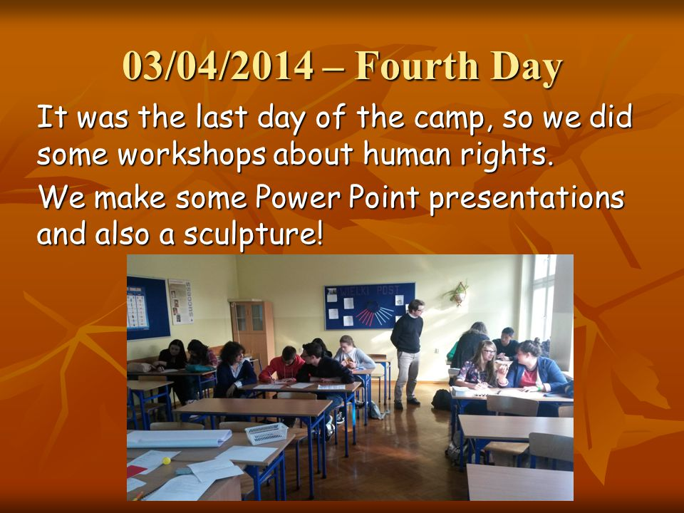 03/04/2014 – Fourth Day It was the last day of the camp, so we did some workshops about human rights. We make some Power Point presentations and also
