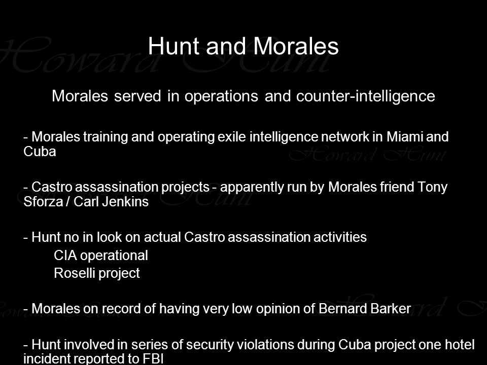 Hunt and Morales Morales served in operations and counter-intelligence - Morales training and operating exile intelligence network in Miami and Cuba - Castro assassination projects - apparently run by Morales friend Tony Sforza / Carl Jenkins - Hunt no in look on actual Castro assassination activities CIA operational Roselli project - Morales on record of having very low opinion of Bernard Barker - Hunt involved in series of security violations during Cuba project one hotel incident reported to FBI