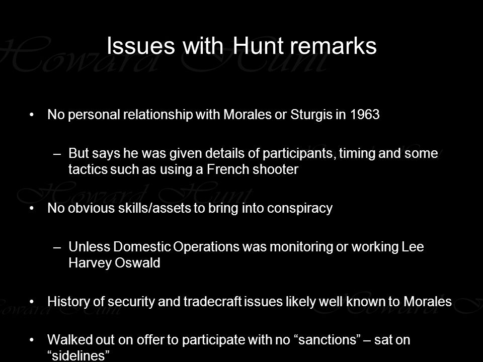 Issues with Hunt remarks No personal relationship with Morales or Sturgis in 1963 –But says he was given details of participants, timing and some tactics such as using a French shooter No obvious skills/assets to bring into conspiracy –Unless Domestic Operations was monitoring or working Lee Harvey Oswald History of security and tradecraft issues likely well known to Morales Walked out on offer to participate with no sanctions – sat on sidelines