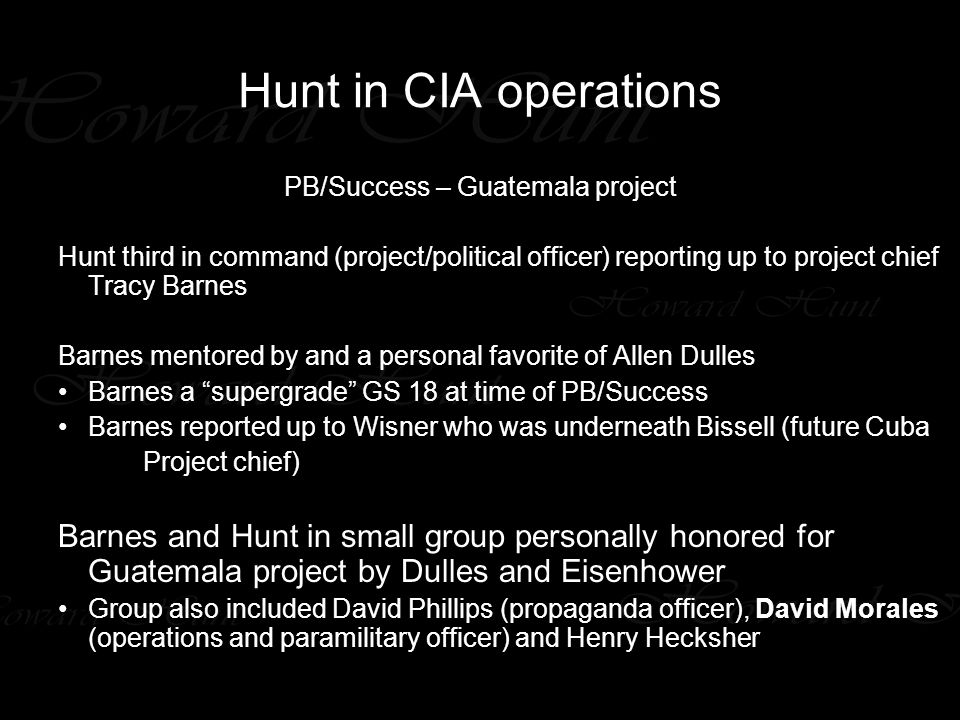 Hunt in CIA operations PB/Success – Guatemala project Hunt third in command (project/political officer) reporting up to project chief Tracy Barnes Barnes mentored by and a personal favorite of Allen Dulles Barnes a supergrade GS 18 at time of PB/Success Barnes reported up to Wisner who was underneath Bissell (future Cuba Project chief) Barnes and Hunt in small group personally honored for Guatemala project by Dulles and Eisenhower Group also included David Phillips (propaganda officer), David Morales (operations and paramilitary officer) and Henry Hecksher