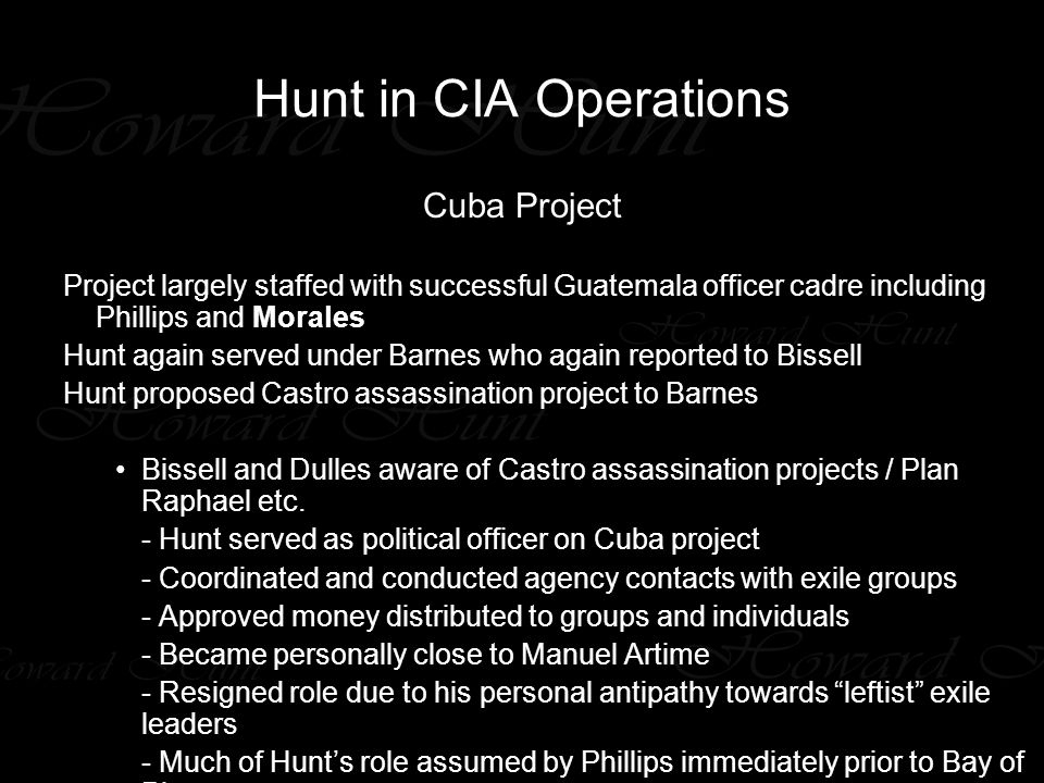 Hunt in CIA Operations Cuba Project Project largely staffed with successful Guatemala officer cadre including Phillips and Morales Hunt again served under Barnes who again reported to Bissell Hunt proposed Castro assassination project to Barnes Bissell and Dulles aware of Castro assassination projects / Plan Raphael etc.