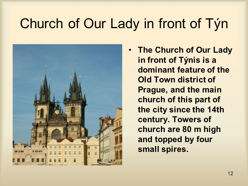 12 Church of Our Lady in front of Týn The Church of Our Lady in front of Týnis is a dominant feature of the Old Town district of Prague, and the main church of this part of the city since the 14th century.