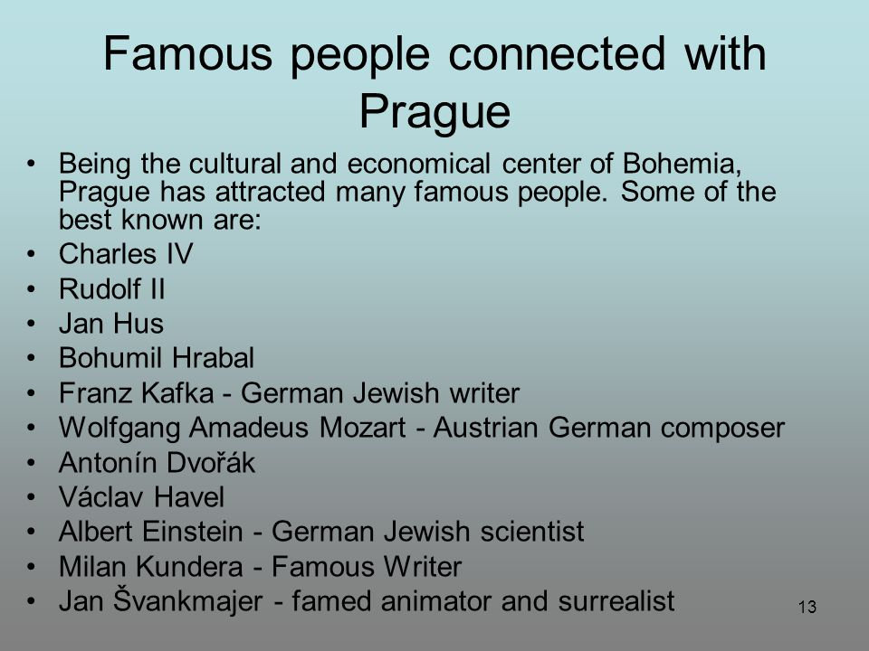 13 Famous people connected with Prague Being the cultural and economical center of Bohemia, Prague has attracted many famous people. Some of the best