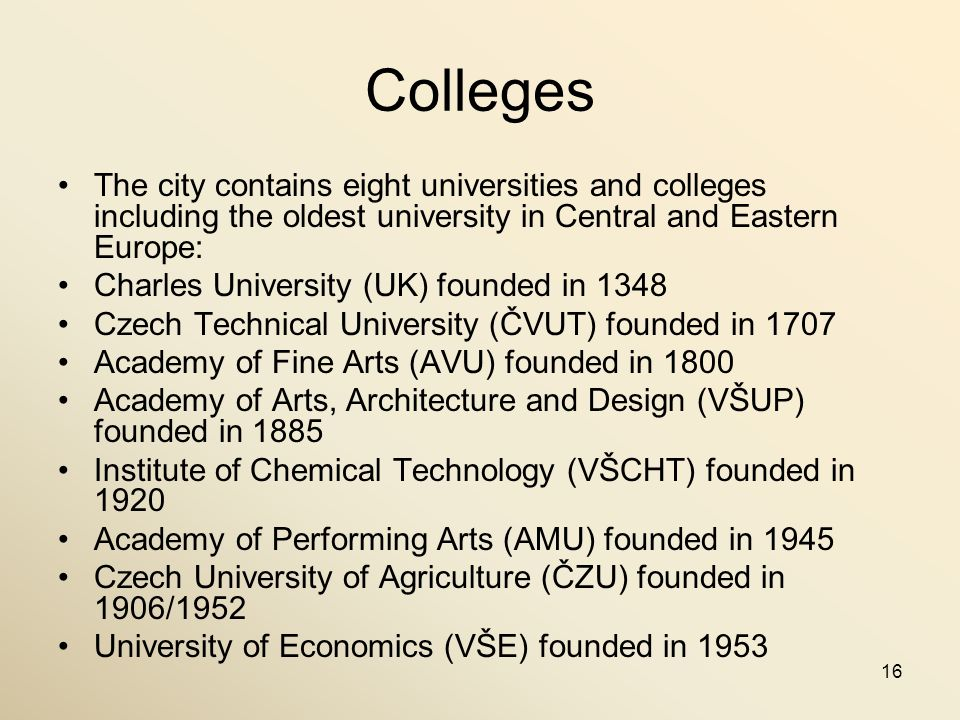 16 Colleges The city contains eight universities and colleges including the oldest university in Central and Eastern Europe: Charles University (UK) f