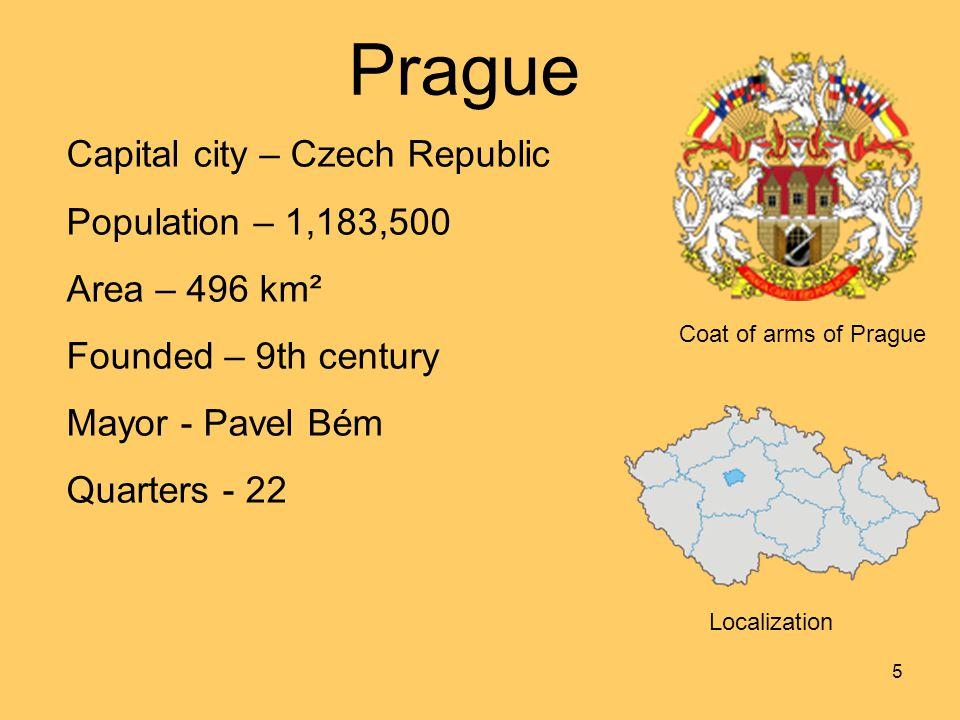 5 Coat of arms of Prague Prague Localization Capital city – Czech Republic Population – 1,183,500 Area – 496 km² Founded – 9th century Mayor - Pavel Bém Quarters - 22