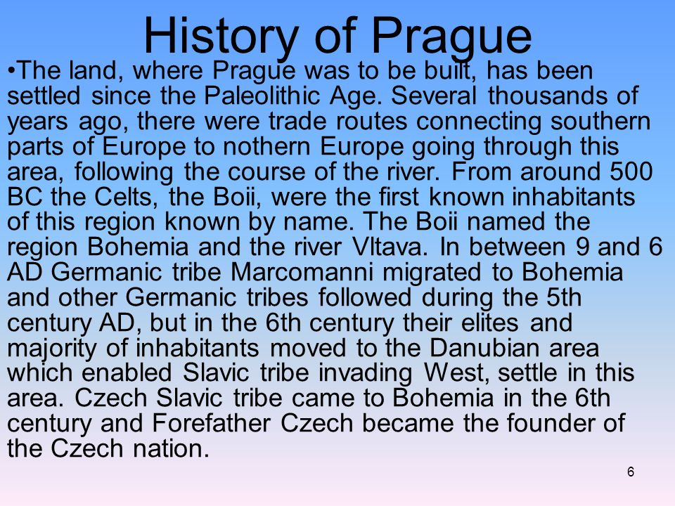 6 History of Prague The land, where Prague was to be built, has been settled since the Paleolithic Age. Several thousands of years ago, there were tra