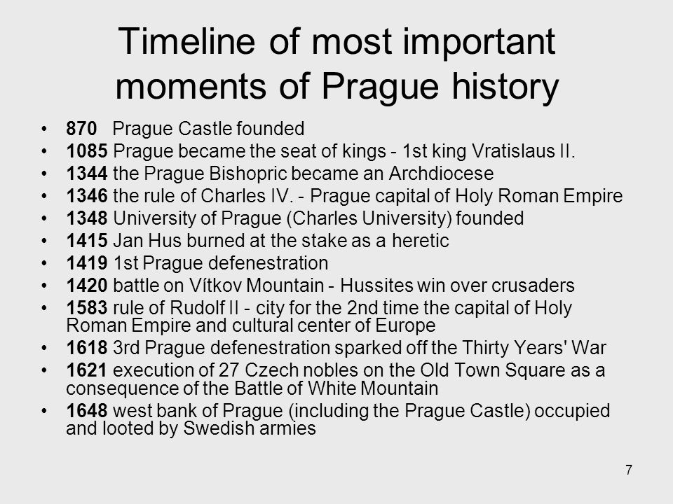 7 Timeline of most important moments of Prague history 870 Prague Castle founded 1085 Prague became the seat of kings - 1st king Vratislaus II.