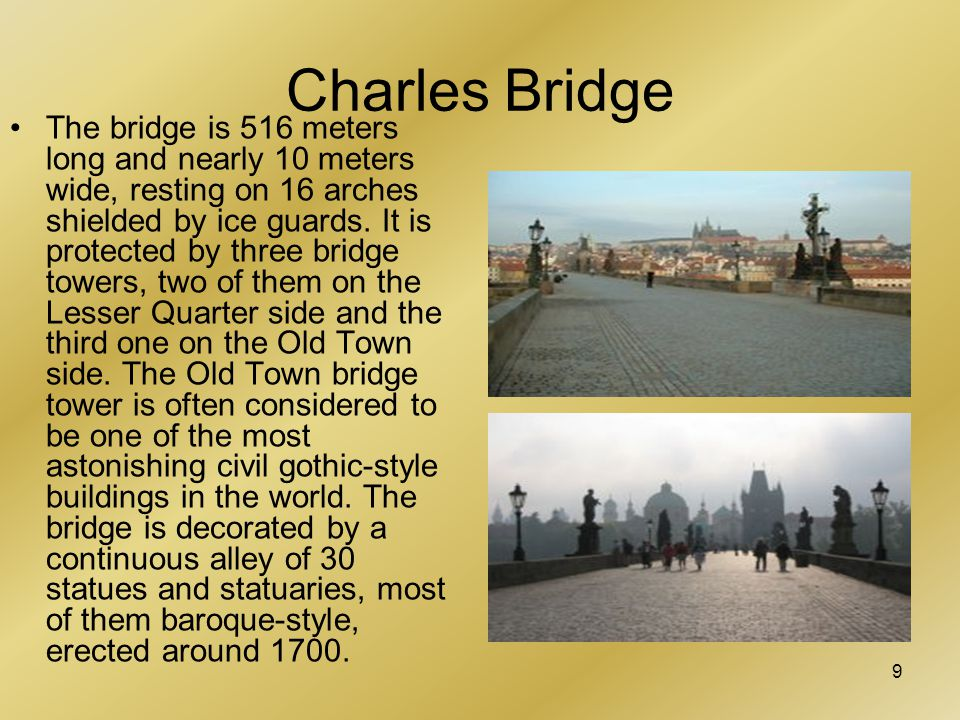 9 Charles Bridge The bridge is 516 meters long and nearly 10 meters wide, resting on 16 arches shielded by ice guards.
