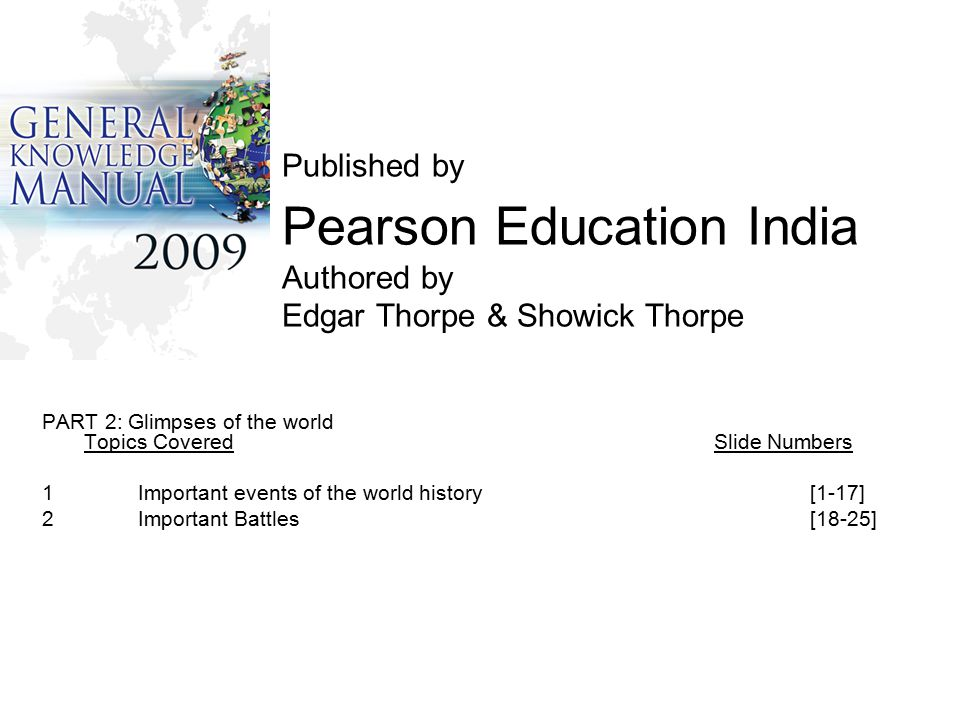 Published by Pearson Education India Authored by Edgar Thorpe & Showick Thorpe PART 2: Glimpses of the world Topics CoveredSlide Numbers 1Important events of the world history[1-17] 2 Important Battles[18-25]