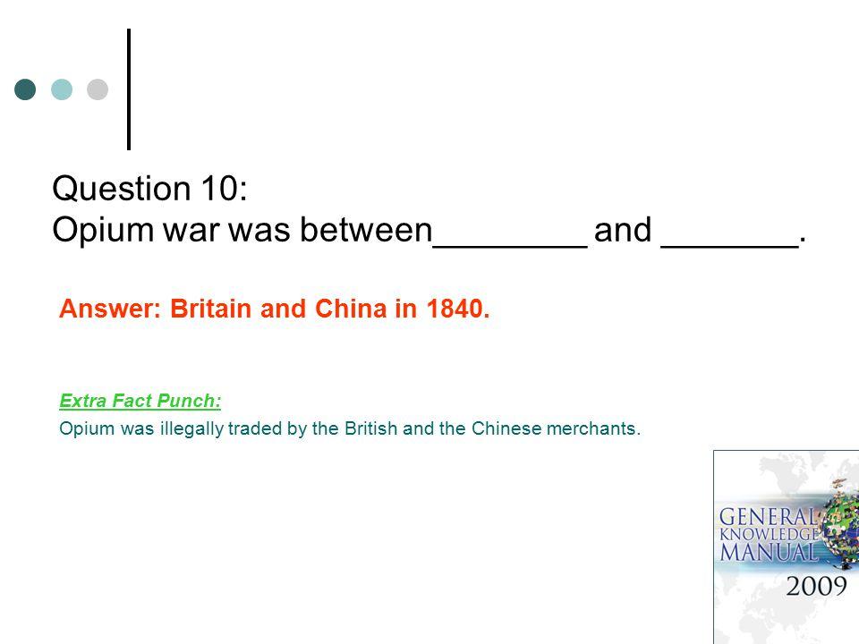 Question 10: Opium war was between________ and _______.