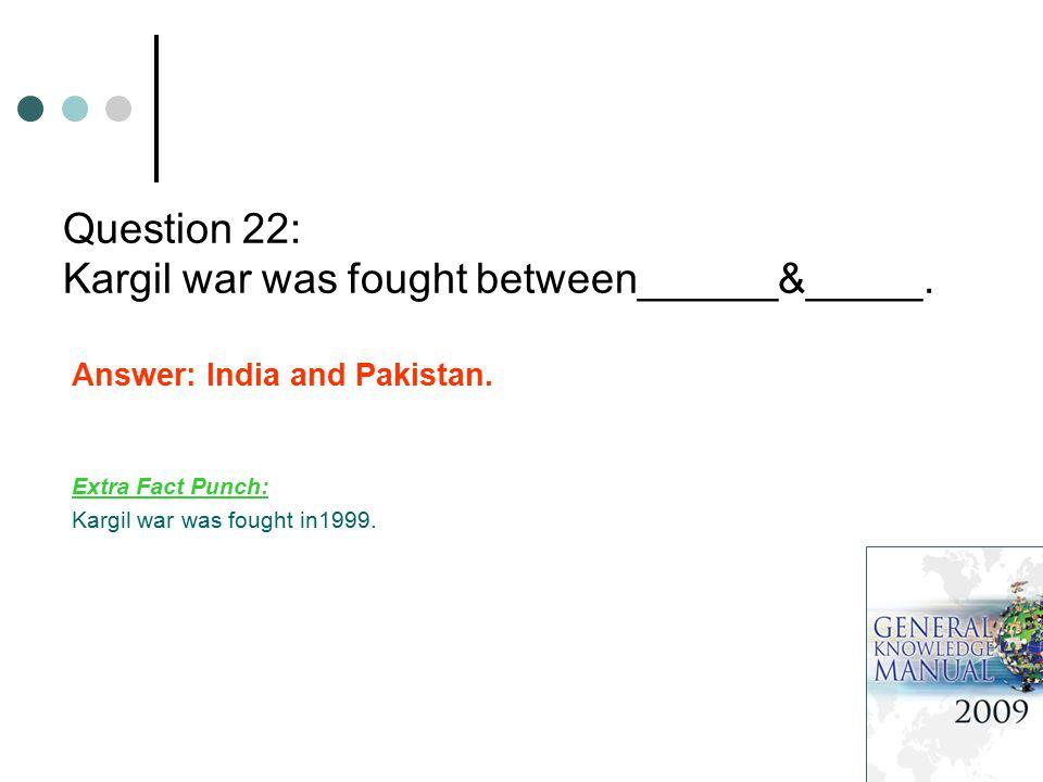Question 22: Kargil war was fought between______&_____.