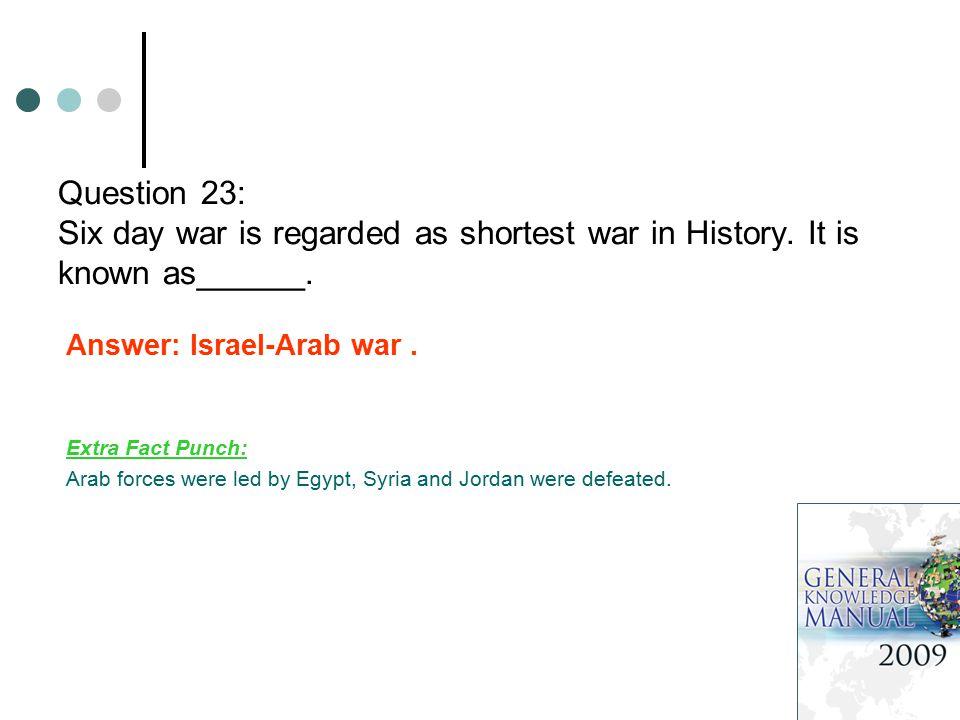 Question 23: Six day war is regarded as shortest war in History.