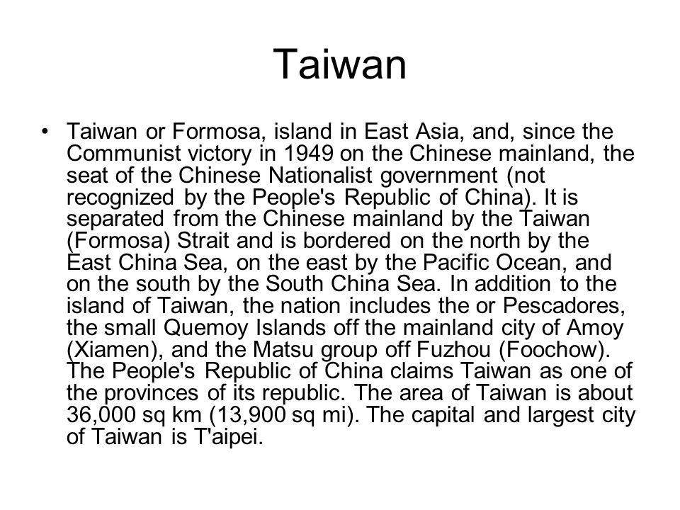 Taiwan Taiwan or Formosa, island in East Asia, and, since the Communist victory in 1949 on the Chinese mainland, the seat of the Chinese Nationalist government (not recognized by the People s Republic of China).