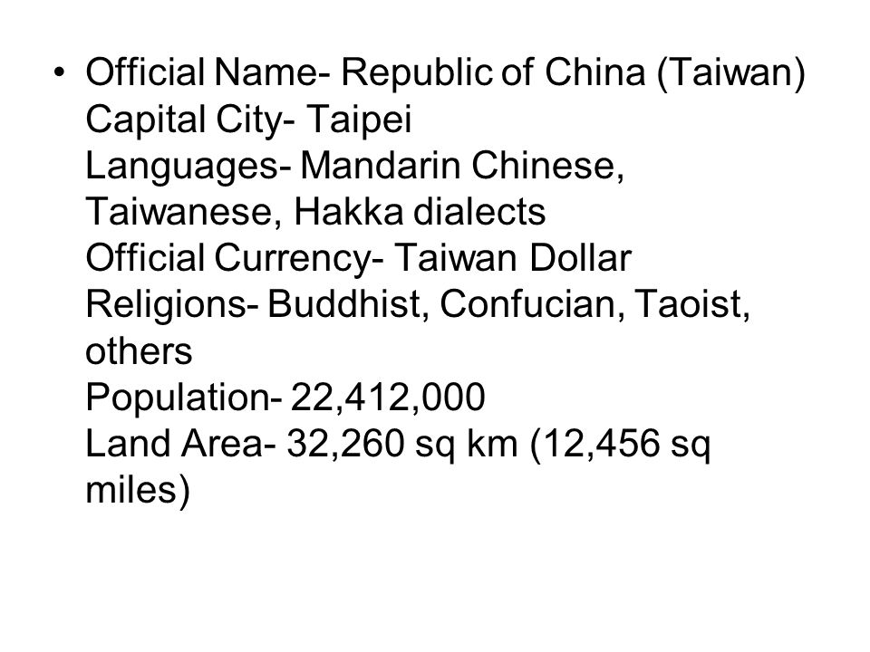 Official Name- Republic of China (Taiwan) Capital City- Taipei Languages- Mandarin Chinese, Taiwanese, Hakka dialects Official Currency- Taiwan Dollar Religions- Buddhist, Confucian, Taoist, others Population- 22,412,000 Land Area- 32,260 sq km (12,456 sq miles)