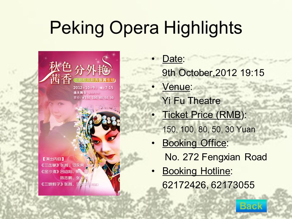 Peking Opera Highlights Date: 9th October,2012 19:15 Venue: Yi Fu Theatre Ticket Price (RMB): 150, 100, 80, 50, 30 Yuan Booking Office: No. 272 Fengxi