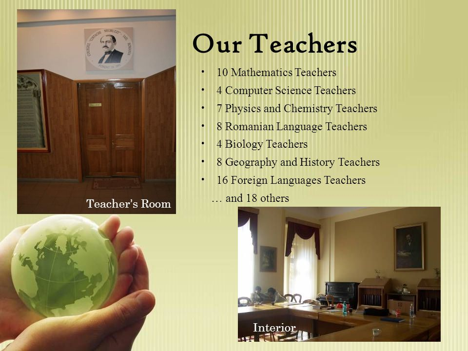 Our Teachers 10 Mathematics Teachers 4 Computer Science Teachers 7 Physics and Chemistry Teachers 8 Romanian Language Teachers 4 Biology Teachers 8 Geography and History Teachers 16 Foreign Languages Teachers … and 18 others Teacher ' s Room Interior