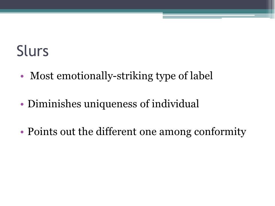 Slurs Most emotionally-striking type of label Diminishes uniqueness of individual Points out the different one among conformity
