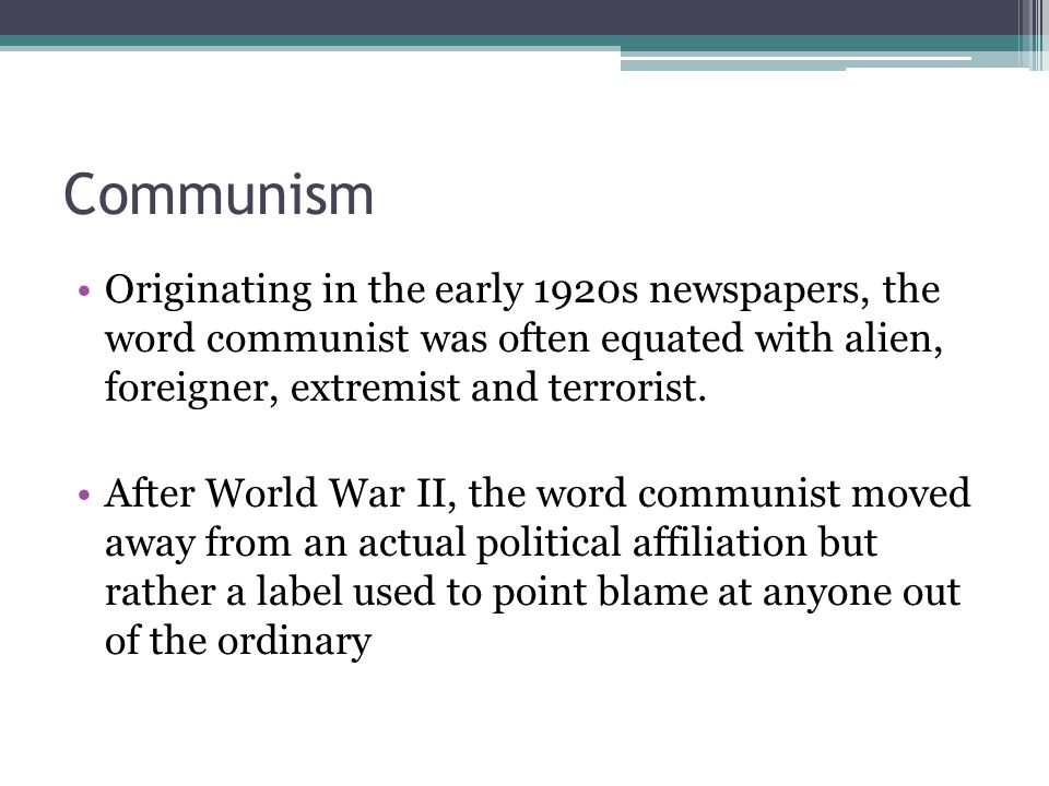 Communism Originating in the early 1920s newspapers, the word communist was often equated with alien, foreigner, extremist and terrorist. After World