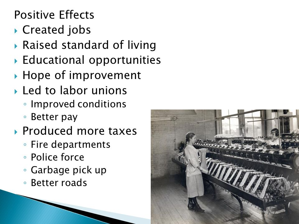 Positive Effects  Created jobs  Raised standard of living  Educational opportunities  Hope of improvement  Led to labor unions ◦ Improved conditions ◦ Better pay  Produced more taxes ◦ Fire departments ◦ Police force ◦ Garbage pick up ◦ Better roads