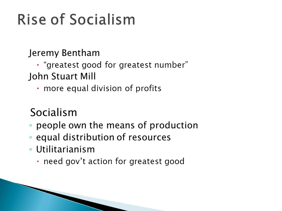 Jeremy Bentham  greatest good for greatest number John Stuart Mill  more equal division of profits Socialism ◦ people own the means of production ◦ equal distribution of resources ◦ Utilitarianism  need gov't action for greatest good