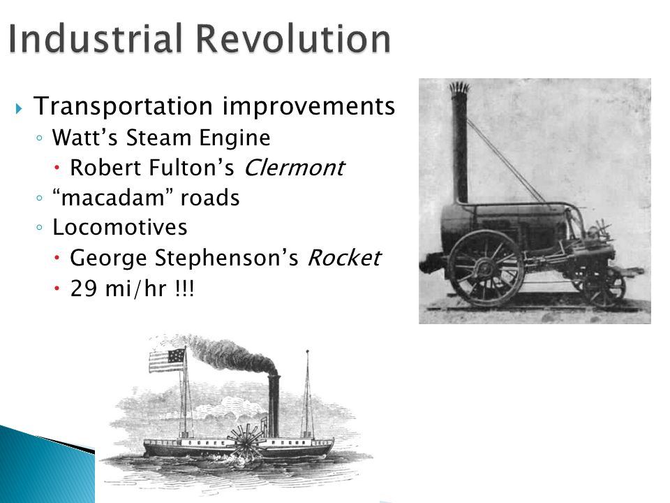  Transportation improvements ◦ Watt's Steam Engine  Robert Fulton's Clermont ◦ macadam roads ◦ Locomotives  George Stephenson's Rocket  29 mi/hr !!!