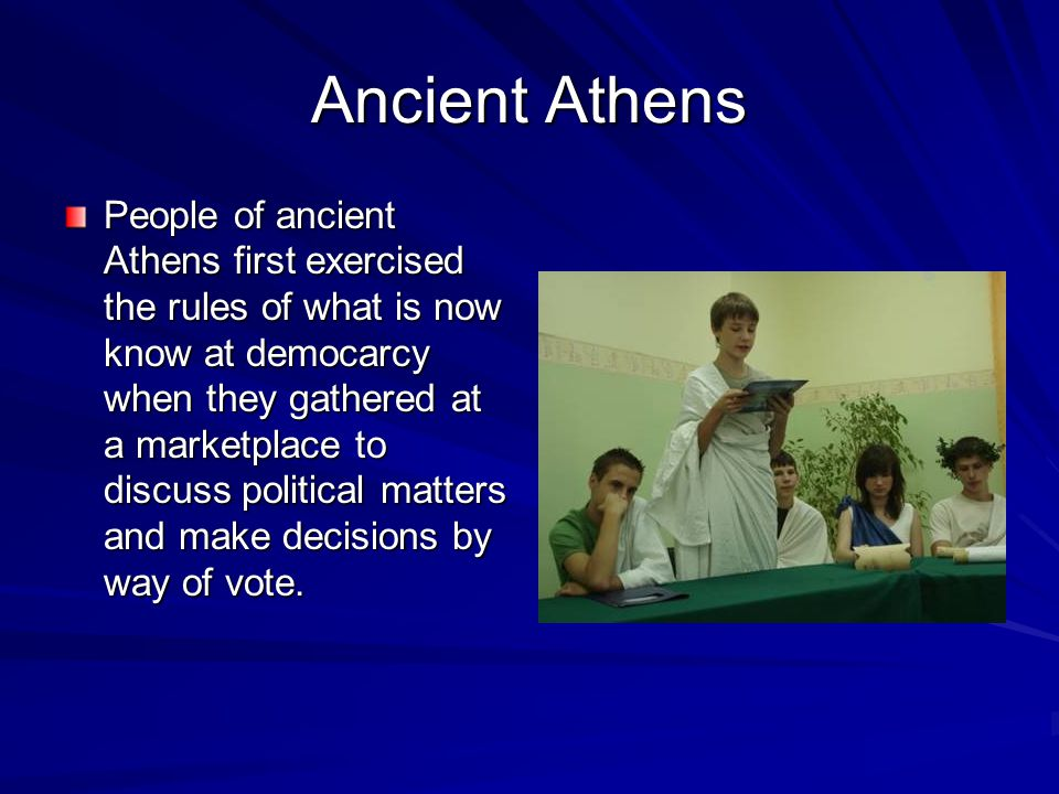 Ancient Athens People of ancient Athens first exercised the rules of what is now know at democarcy when they gathered at a marketplace to discuss political matters and make decisions by way of vote.