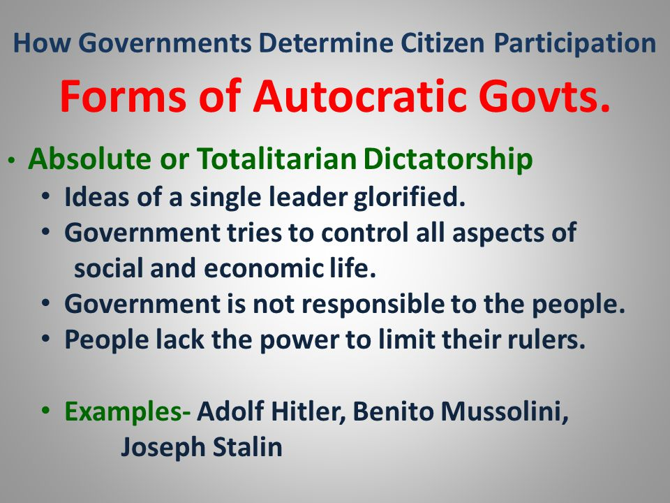 How Governments Determine Citizen Participation Forms of Autocratic Govts. Absolute or Totalitarian Dictatorship Ideas of a single leader glorified. G