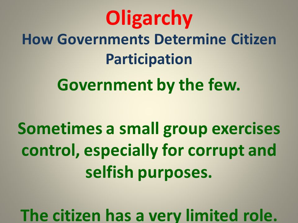 Oligarchy How Governments Determine Citizen Participation Government by the few. Sometimes a small group exercises control, especially for corrupt and