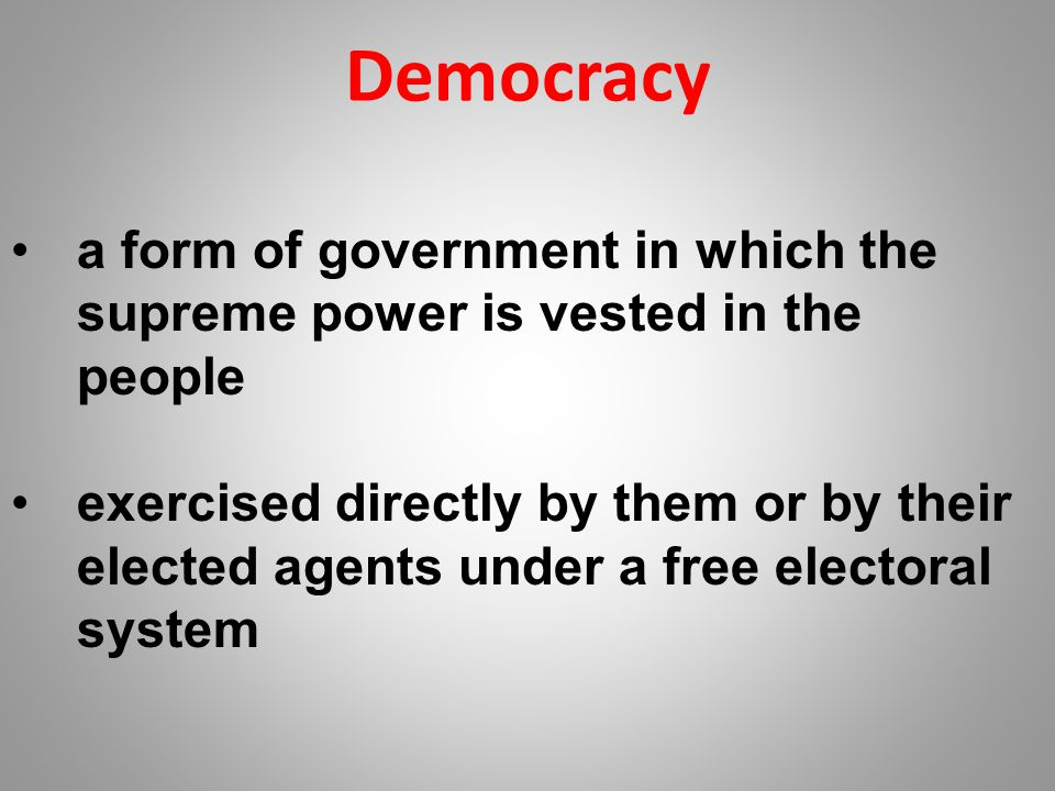 Democracy a form of government in which the supreme power is vested in the people exercised directly by them or by their elected agents under a free e