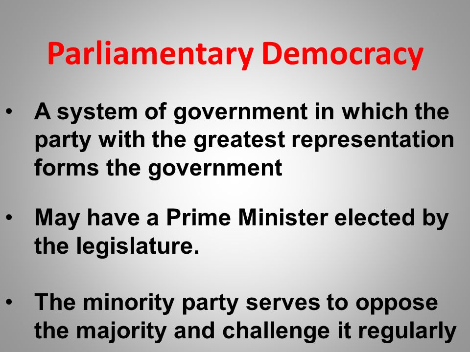 Parliamentary Democracy A system of government in which the party with the greatest representation forms the government May have a Prime Minister elec