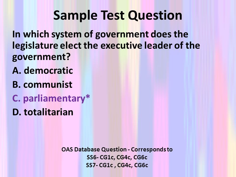 Sample Test Question In which system of government does the legislature elect the executive leader of the government? A. democratic B. communist C. pa