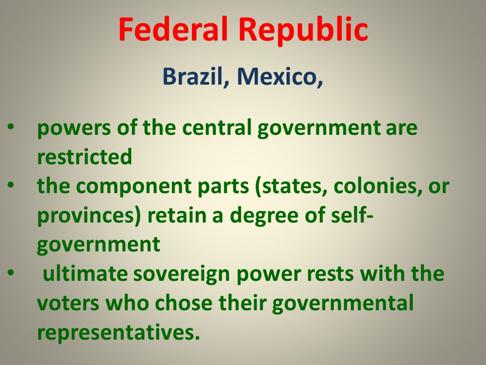 Federal Republic Brazil, Mexico, powers of the central government are restricted the component parts (states, colonies, or provinces) retain a degree