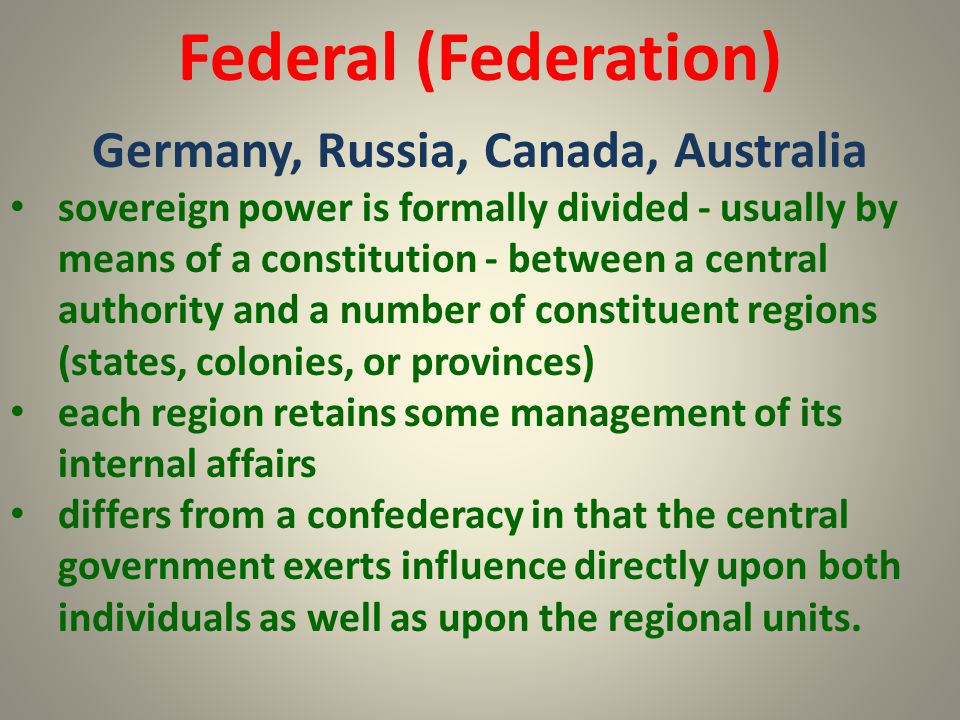 Federal (Federation) Germany, Russia, Canada, Australia sovereign power is formally divided - usually by means of a constitution - between a central a