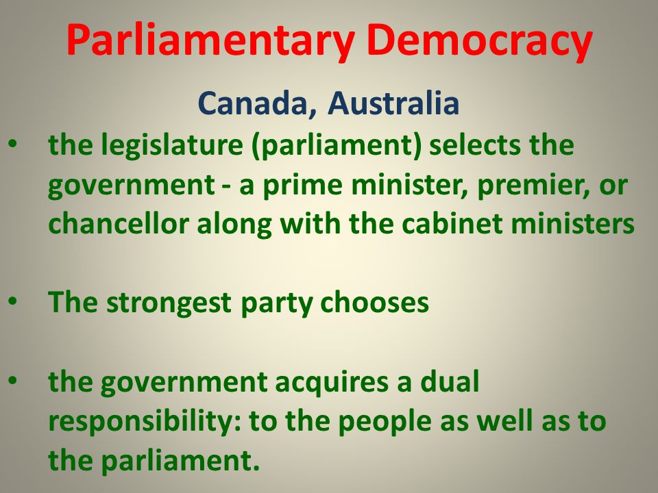 Parliamentary Democracy Canada, Australia the legislature (parliament) selects the government - a prime minister, premier, or chancellor along with th
