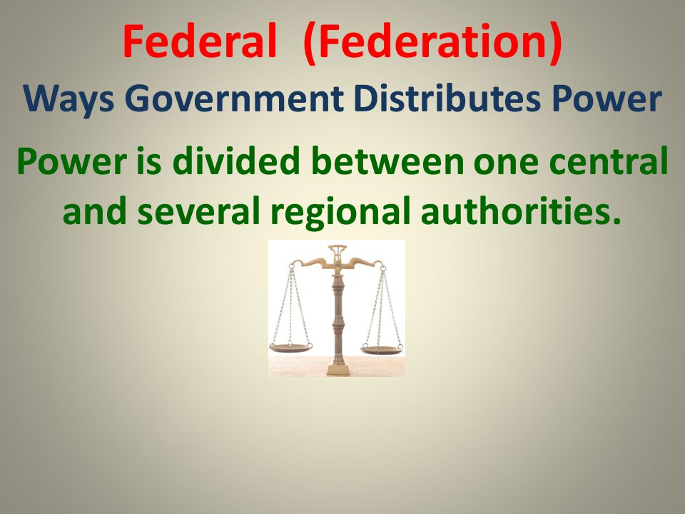 Federal (Federation) Ways Government Distributes Power Power is divided between one central and several regional authorities.