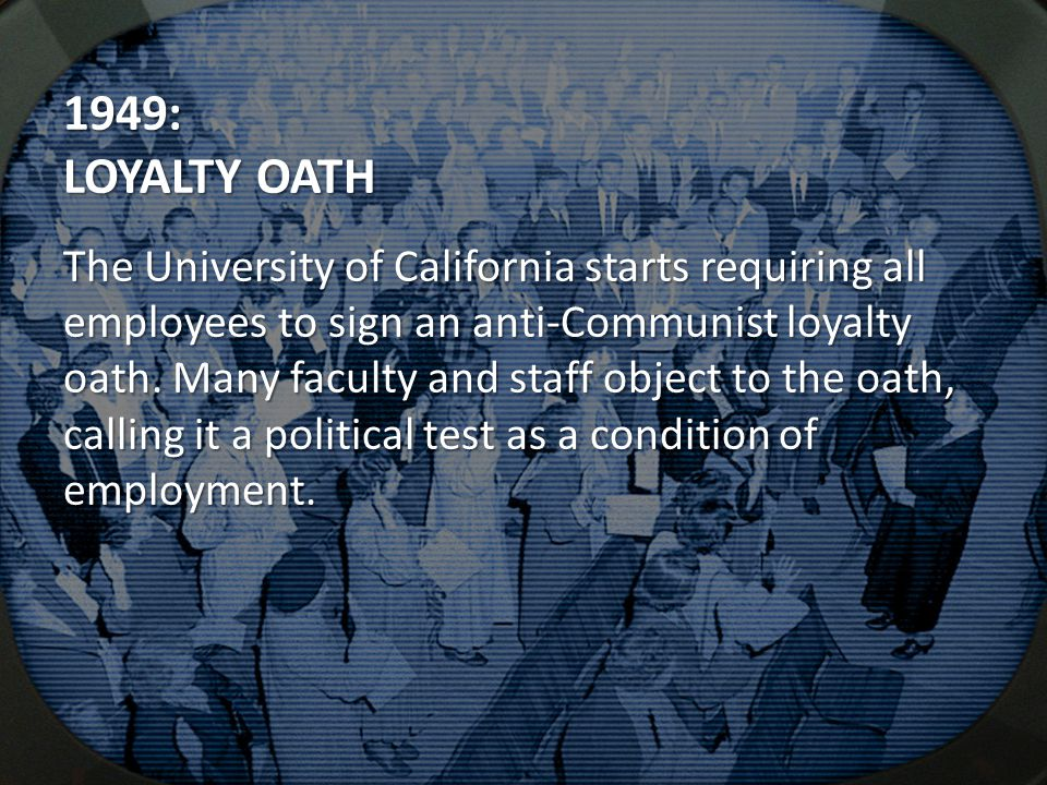1949: LOYALTY OATH The University of California starts requiring all employees to sign an anti-Communist loyalty oath. Many faculty and staff object t