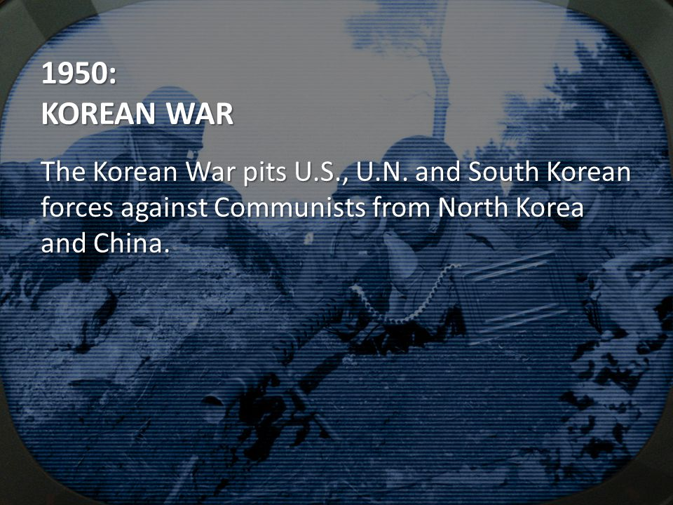 1950: KOREAN WAR The Korean War pits U.S., U.N.
