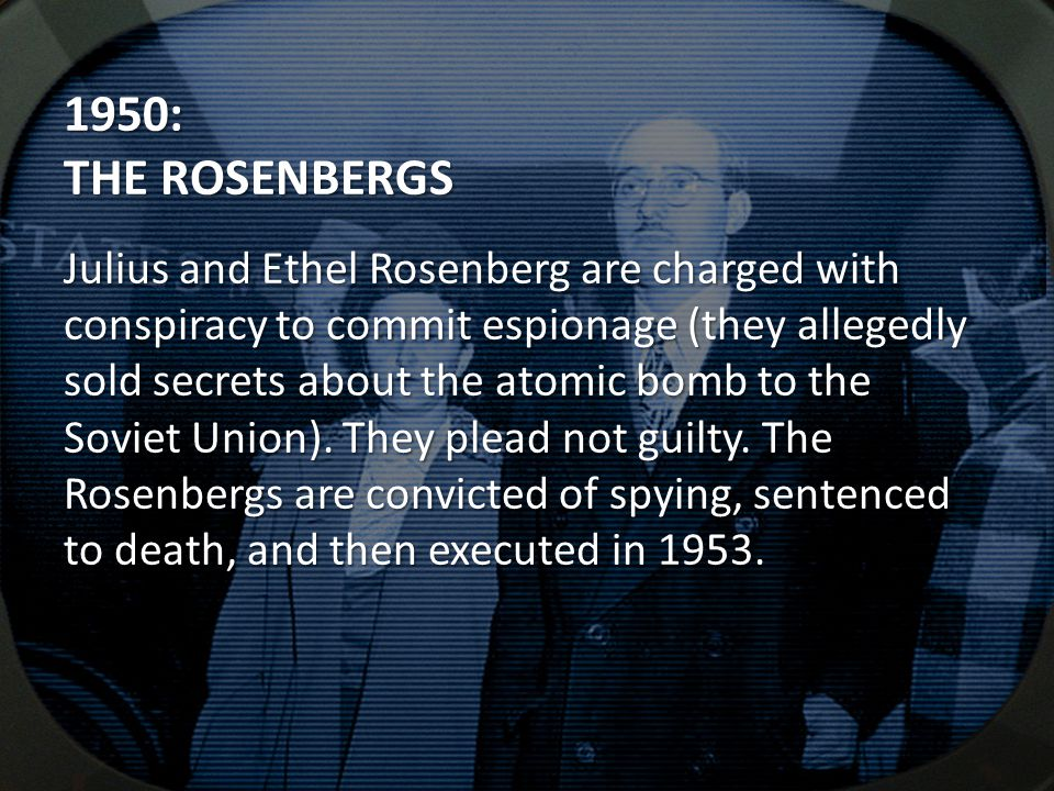 1950: THE ROSENBERGS Julius and Ethel Rosenberg are charged with conspiracy to commit espionage (they allegedly sold secrets about the atomic bomb to