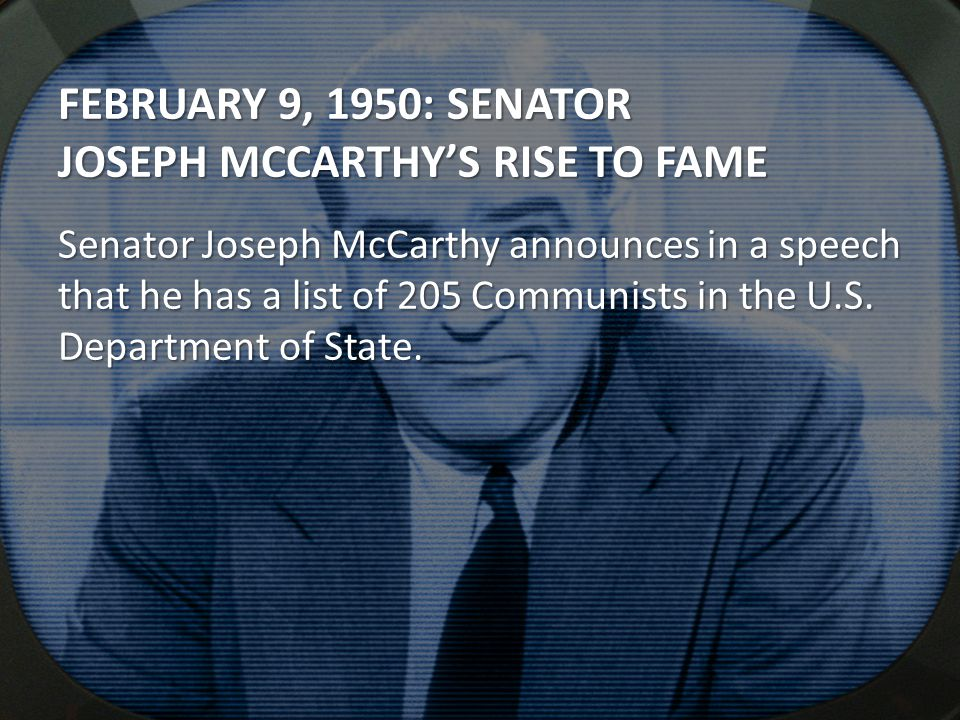 FEBRUARY 9, 1950: SENATOR JOSEPH MCCARTHY'S RISE TO FAME Senator Joseph McCarthy announces in a speech that he has a list of 205 Communists in the U.S
