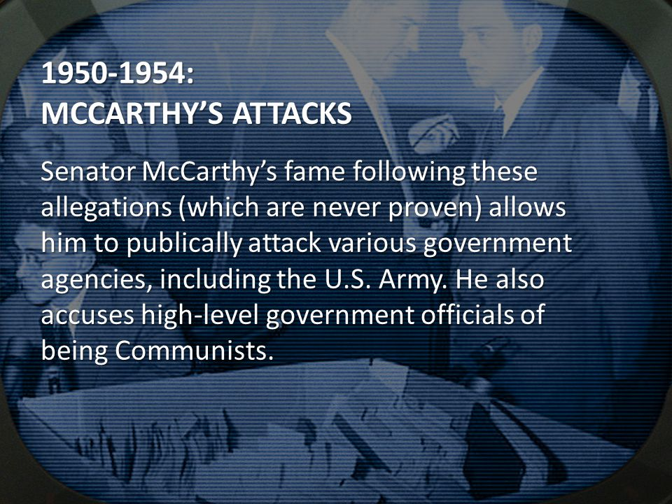 : MCCARTHY'S ATTACKS Senator McCarthy's fame following these allegations (which are never proven) allows him to publically attack various government agencies, including the U.S.