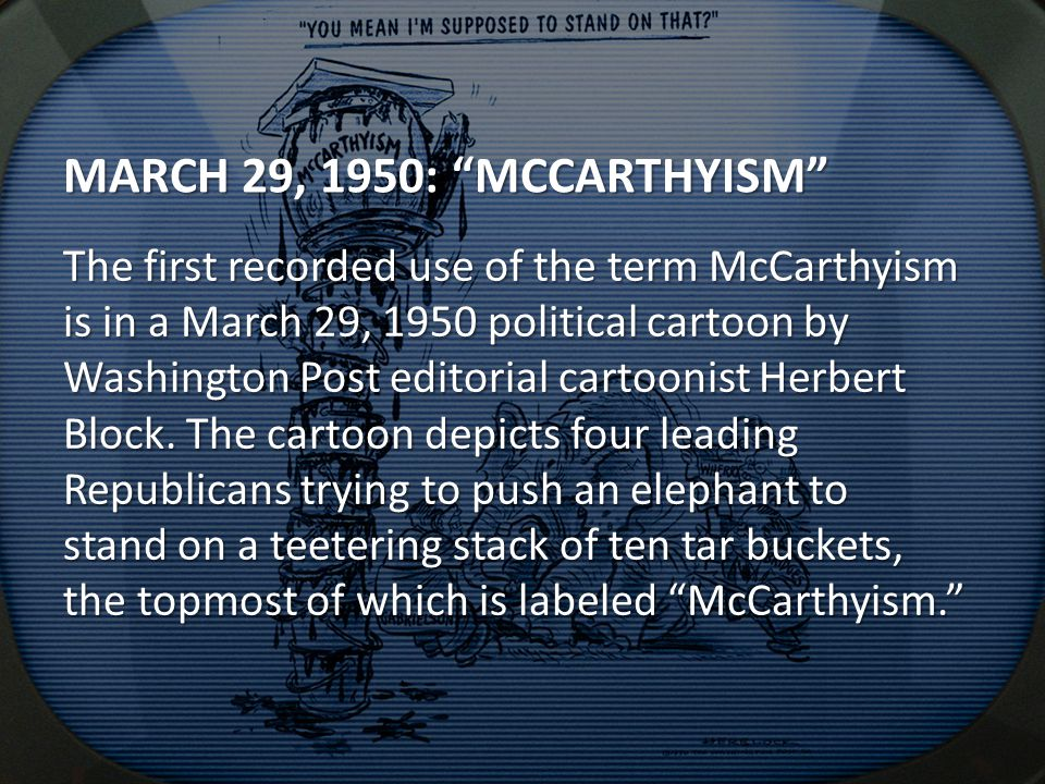 MARCH 29, 1950: MCCARTHYISM The first recorded use of the term McCarthyism is in a March 29, 1950 political cartoon by Washington Post editorial cartoonist Herbert Block.