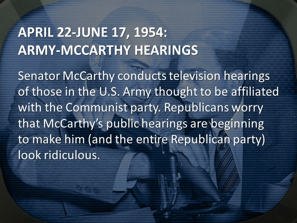 APRIL 22-JUNE 17, 1954: ARMY-MCCARTHY HEARINGS Senator McCarthy conducts television hearings of those in the U.S.