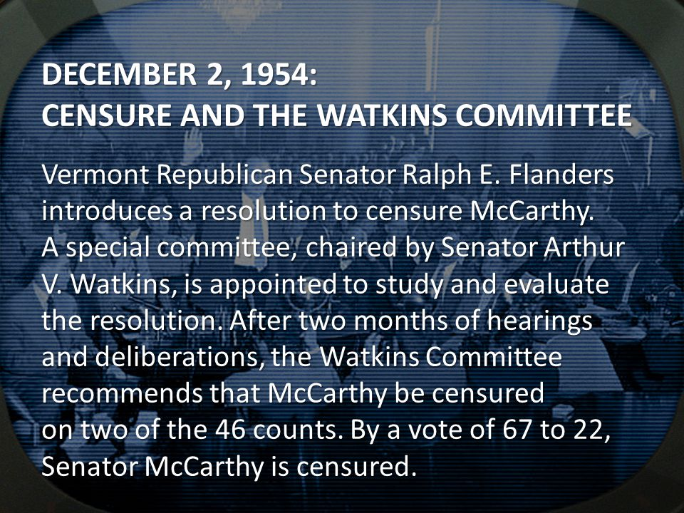 DECEMBER 2, 1954: CENSURE AND THE WATKINS COMMITTEE Vermont Republican Senator Ralph E. Flanders introduces a resolution to censure McCarthy. A specia