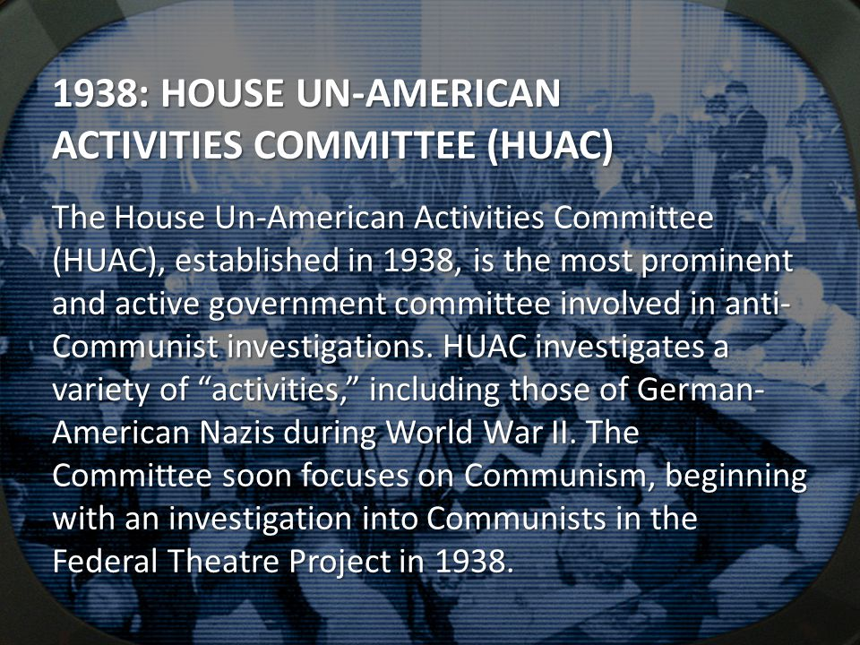 1938: HOUSE UN-AMERICAN ACTIVITIES COMMITTEE (HUAC) The House Un-American Activities Committee (HUAC), established in 1938, is the most prominent and active government committee involved in anti- Communist investigations.