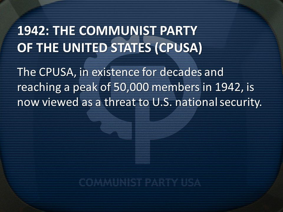 1942: THE COMMUNIST PARTY OF THE UNITED STATES (CPUSA) The CPUSA, in existence for decades and reaching a peak of 50,000 members in 1942, is now viewed as a threat to U.S.