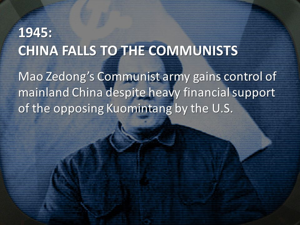 1945: CHINA FALLS TO THE COMMUNISTS Mao Zedong's Communist army gains control of mainland China despite heavy financial support of the opposing Kuomin
